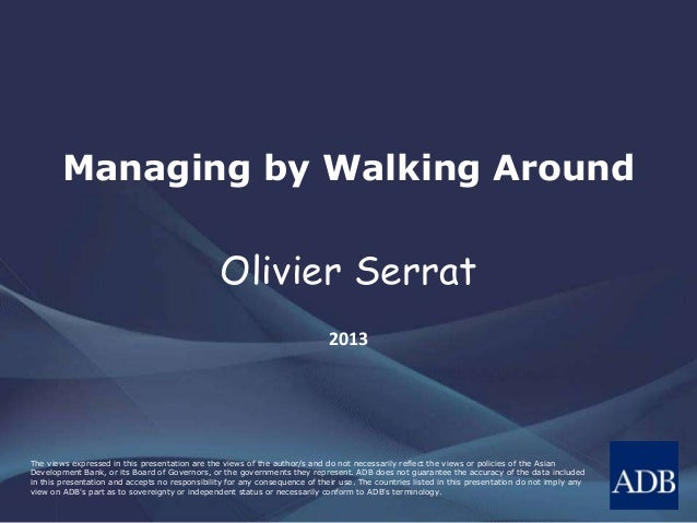 Managing by Walking Around  Olivier Serrat  2013  The views expressed in this presentation are the views of the author/s a...