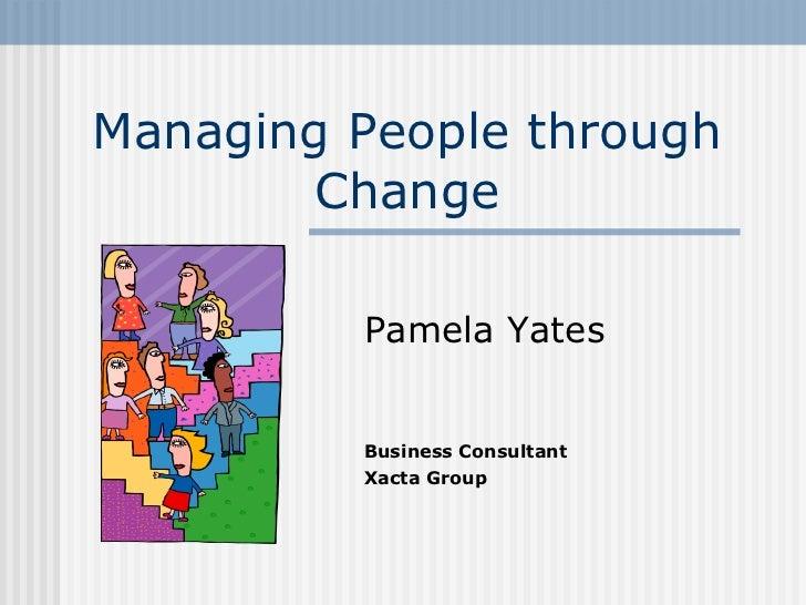 Managing People through Change Pamela Yates Business Consultant Xacta Group