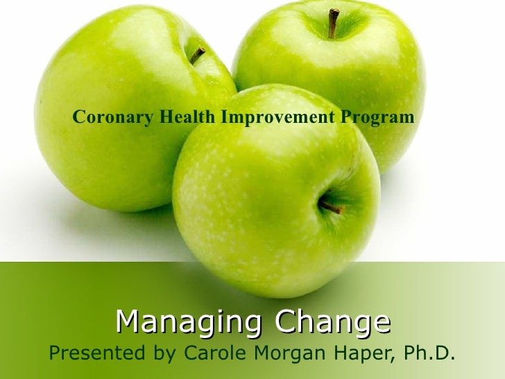 Managing Change Presented by Carole Morgan Haper, Ph.D. Coronary Health Improvement Program