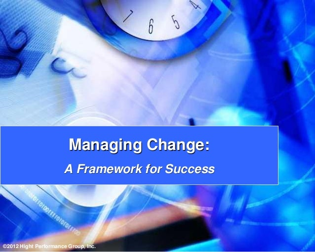 Managing Change:                      A Framework for Success©2012 Hight Performance Group, Inc.