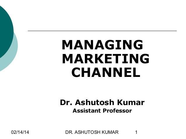 MANAGING MARKETING CHANNEL Dr. Ashutosh Kumar Assistant Professor  02/14/14  DR. ASHUTOSH KUMAR  1