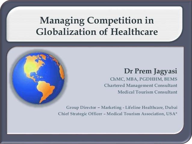 Managing Competition in Globalization of Healthcare Dr Prem Jagyasi ChMC, MBA, PGDHHM, BEMS Chartered Management Consultan...