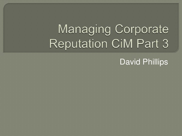 Managing Corporate Reputation CiM Part 3<br />David Phillips<br />