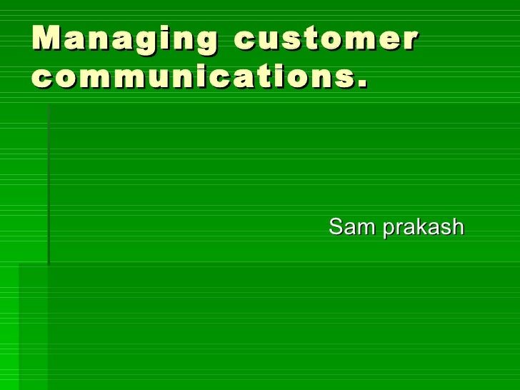Managing customer  communications. <ul><li>Sam prakash </li></ul>