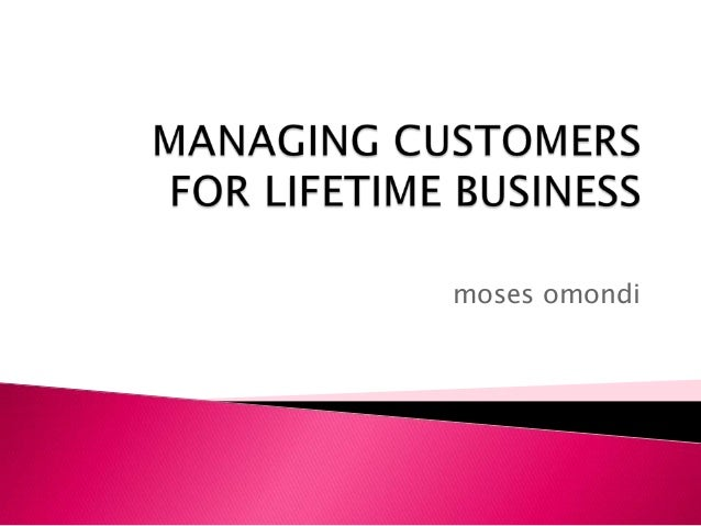 Managing customers for lifetime business