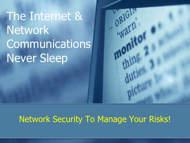 The Internet & Network Communications Never Sleep<br />Network Security To Manage Your Risks!<br />
