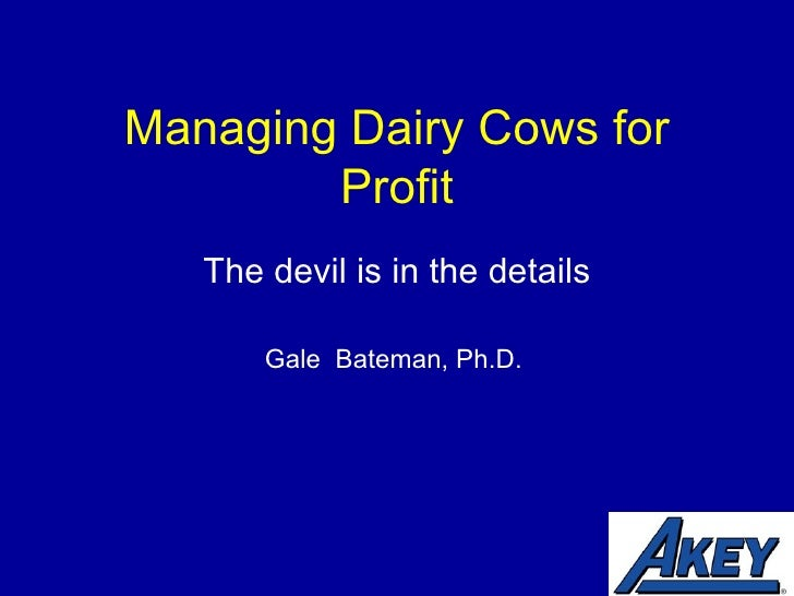 Managing Dairy Cows for Profit The devil is in the details Gale  Bateman, Ph.D.