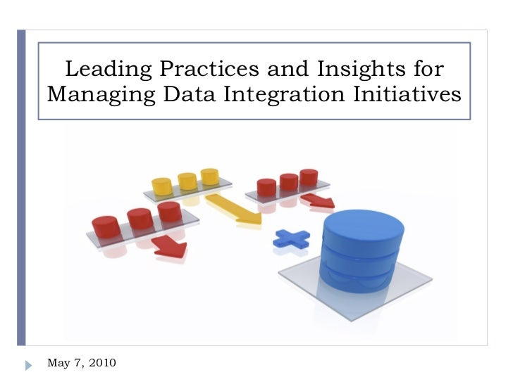 Leading Practices and Insights for Managing Data Integration Initiatives May 7, 2010