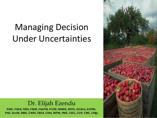 Managing Decision  Under Uncertainties  Dr. Elijah Ezendu  FIMC, FIIAN, FBDI, FSSM, FAAFM, FCCM, MIMIS, MITD, ACIArb, ACIP...