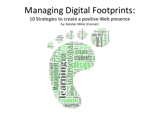 Managing Digital Footprints: 10 Strategies to create a positive Web presence by: Katelyn Miller (Conner)