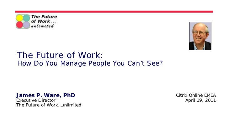 The Future of Work:How Do You Manage People You Can't See?James P. Ware, PhD                        Citrix Online EMEAExec...