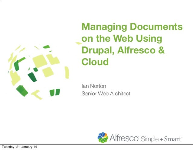 Managing Documents on the Web Using Drupal, Alfresco & Cloud Ian Norton Senior Web Architect  Tuesday, 21 January 14