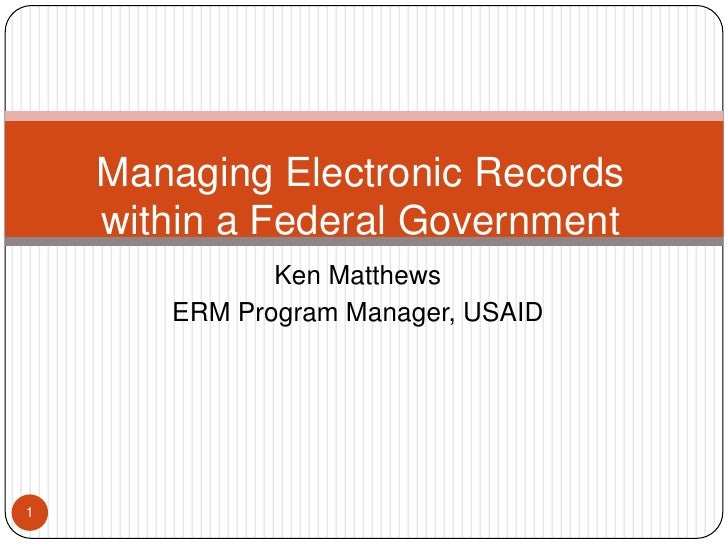 Ken Matthews<br />ERM Program Manager, USAID<br />1<br />Managing Electronic Records within a Federal Government <br />