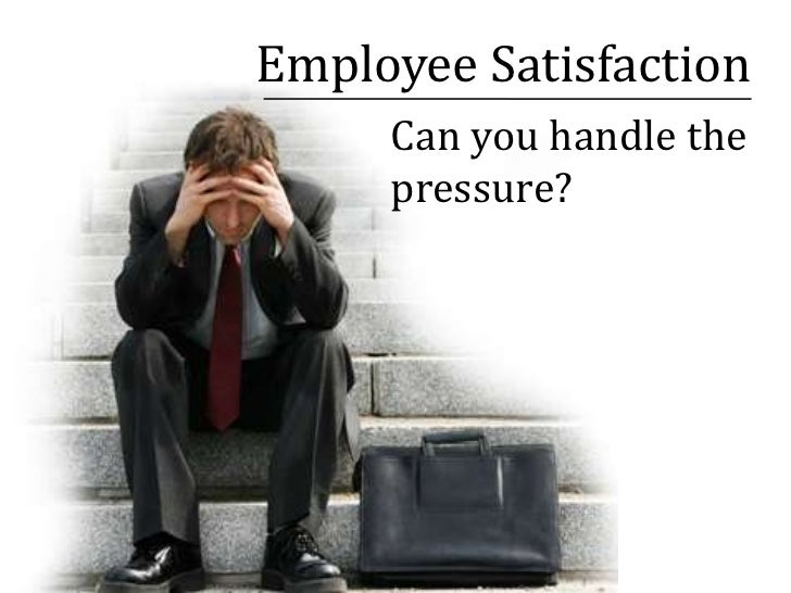 Employee Satisfaction <br />Can you handle the pressure?<br />