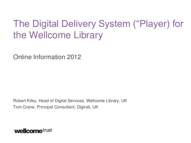 """The Digital Delivery System (""""Player) forthe Wellcome LibraryOnline Information 2012Robert Kiley, Head of Digital Services..."""