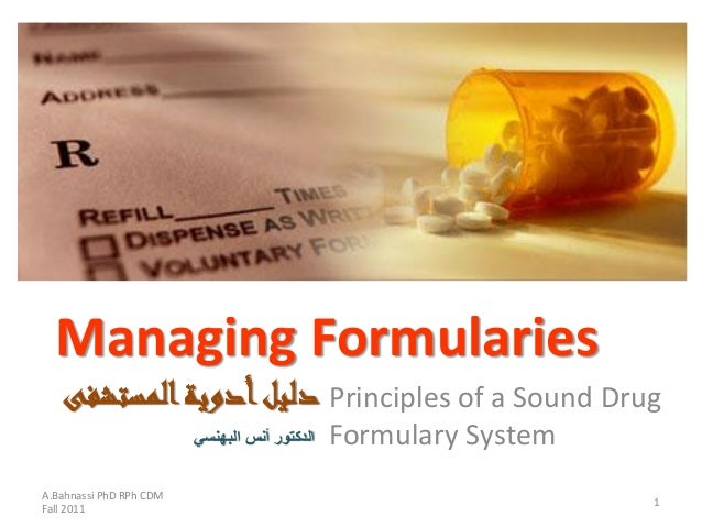 Managing Formularies Principles of a Sound Drug Formulary System A.Bahnassi PhD RPh CDM Fall 2011 1 المستشفىأدويةدليل...