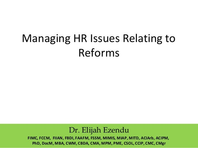 Managing HR Issues Relating to  Reforms  Dr. Elijah Ezendu  FIMC, FCCM, FIIAN, FBDI, FAAFM, FSSM, MIMIS, MIAP, MITD, ACIAr...