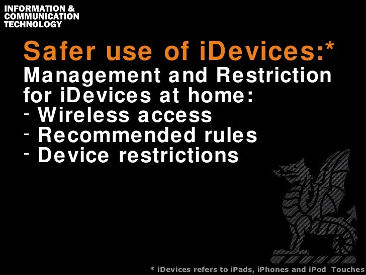 Safer use of iDevices:* <ul><li>Management and Restriction for iDevices at home: </li></ul><ul><li>Wireless access </li></...