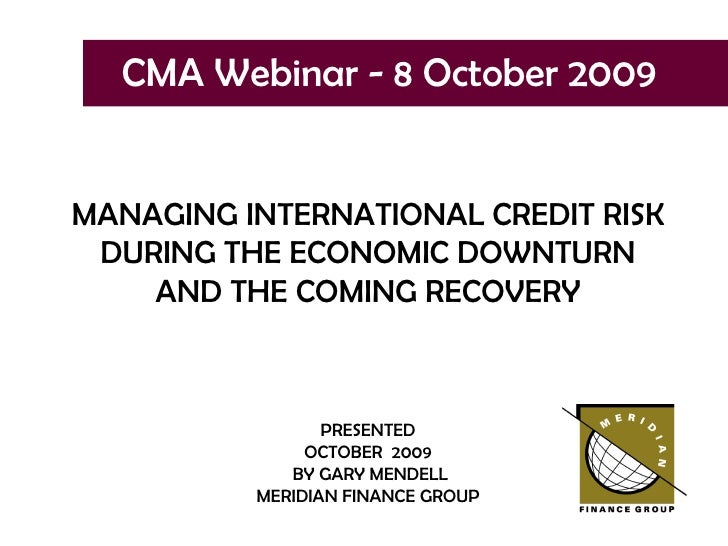 CMA Webinar - 8 October 2009 MANAGING INTERNATIONAL CREDIT RISK DURING THE ECONOMIC DOWNTURN AND THE COMING RECOVERY PRESE...