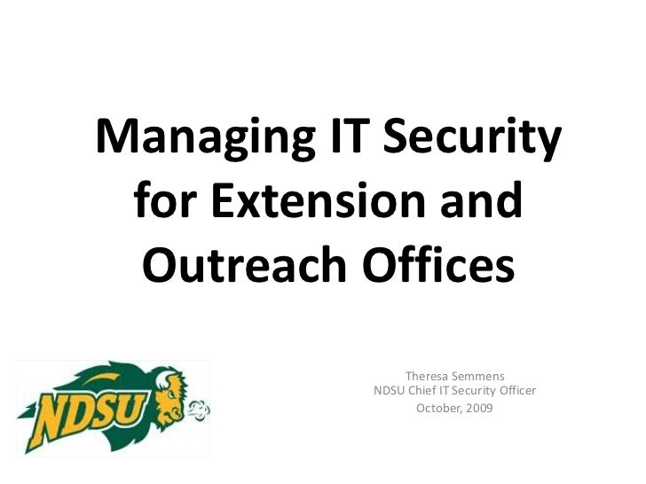 Managing IT Security for Extension and Outreach Offices<br />Theresa Semmens NDSU Chief IT Security Officer<br />October, ...