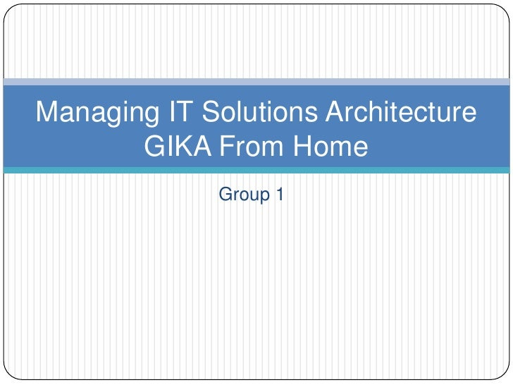 Group 1<br />Managing IT Solutions ArchitectureGIKA From Home<br />