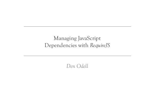 Managing JavaScriptDependencies with RequireJS         Den Odell