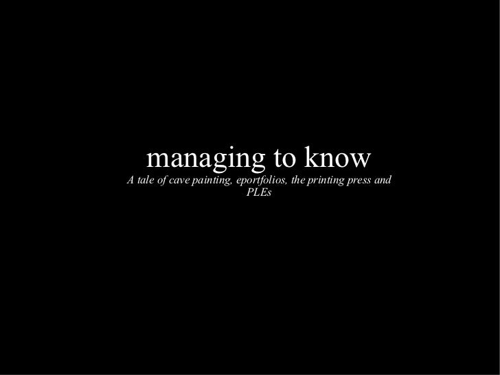 Managing to know - a tale of cave painting, eportfolio, the printing press and PLEs