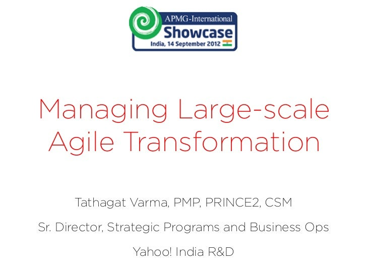 Managing Large-scaleAgile Transformation      Tathagat Varma, PMP, PRINCE2, CSMSr. Director, Strategic Programs and Busine...