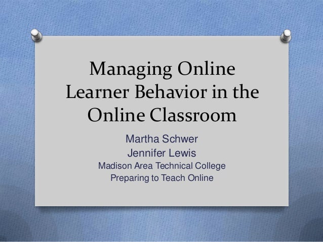 Managing OnlineLearner Behavior in theOnline ClassroomMartha SchwerJennifer LewisMadison Area Technical CollegePreparing t...