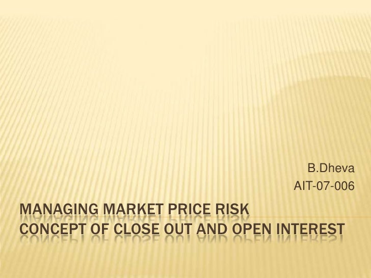 Managing Market Price RiskConcept of Close Out and Open Interest<br />B.Dheva<br />AIT-07-006<br />
