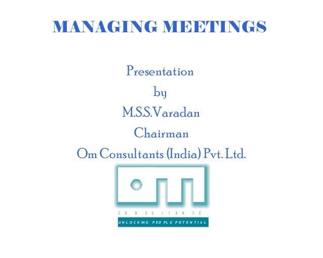 MANAGING MEETINGS        Presentation             by       M.S.S.Varadan         Chairman Om Consultants (India) Pvt. Ltd....