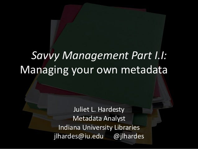 Savvy Management Part I.I: Managing your own metadata Juliet L. Hardesty Metadata Analyst Indiana University Libraries jlh...