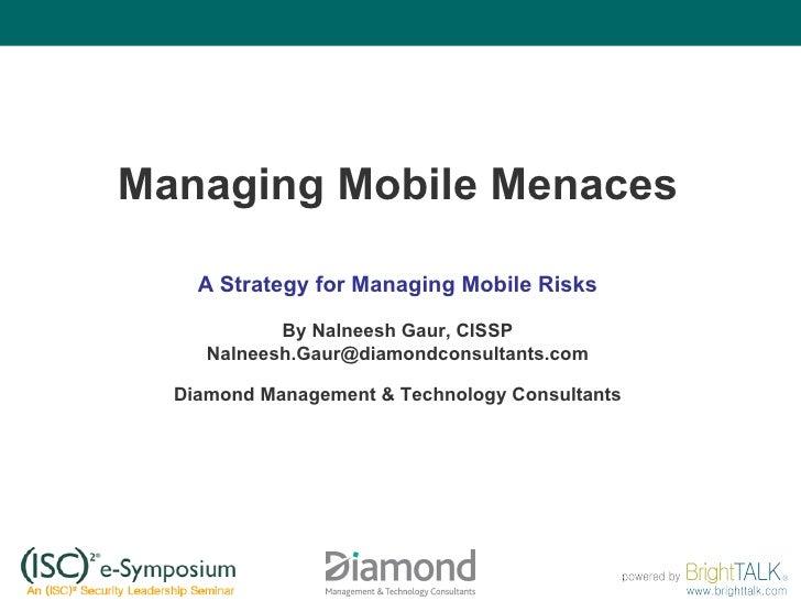 Managing Mobile Menaces A Strategy for Managing Mobile Risks By Nalneesh Gaur, CISSP [email_address] Diamond Management & ...