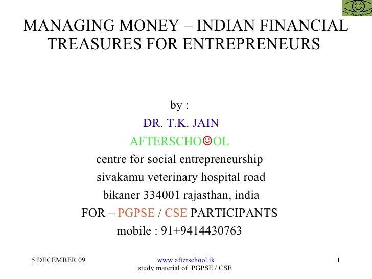 MANAGING MONEY – INDIAN FINANCIAL TREASURES FOR ENTREPRENEURS  by :  DR. T.K. JAIN AFTERSCHO ☺ OL  centre for social entre...