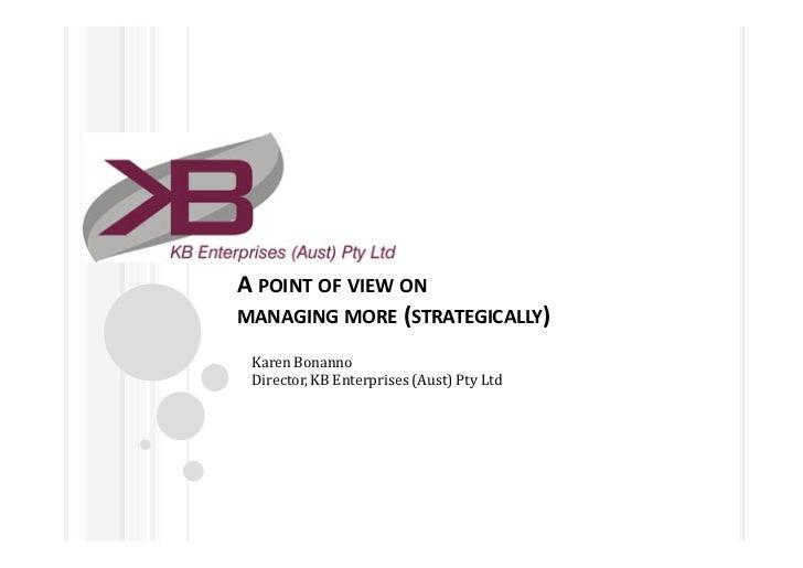 A POINT OF VIEW ONMANAGING MORE (STRATEGICALLY) Karen Bonanno Director, KB Enterprises (Aust) Pty Ltd