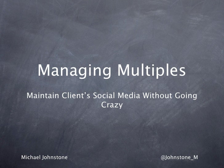 Managing Multiples Maintain Client's Social Media Without Going                     CrazyMichael Johnstone                ...