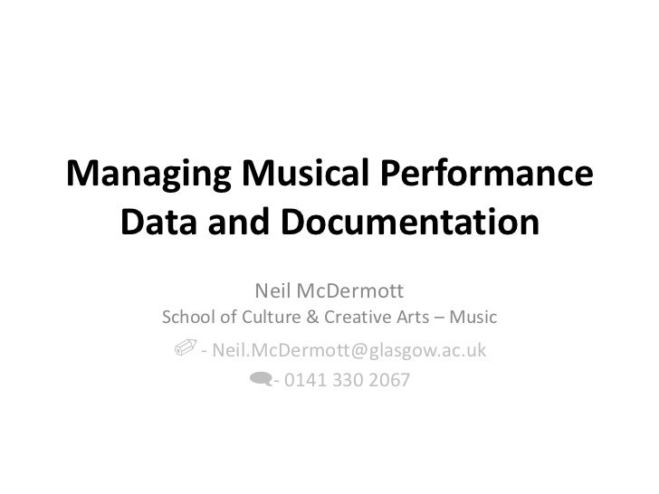 Managing Musical Performance Data and Documentation<br />Neil McDermott<br />School of Culture & Creative Arts – Music<br ...