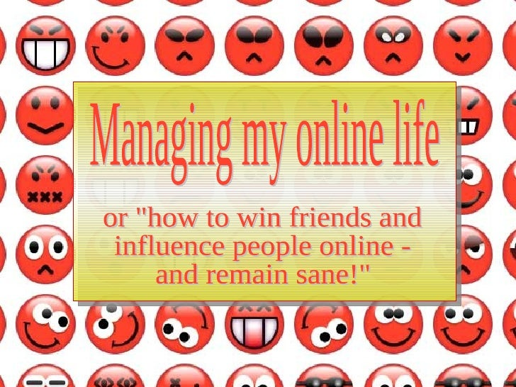 "Managing my online life or ""how to win friends and influence people online - and remain sane!"""