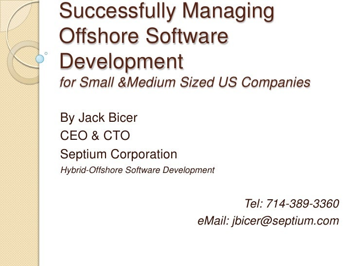 Successfully Managing Offshore Software Development for Small &Medium Sized US Companies  By Jack Bicer CEO & CTO Septium ...
