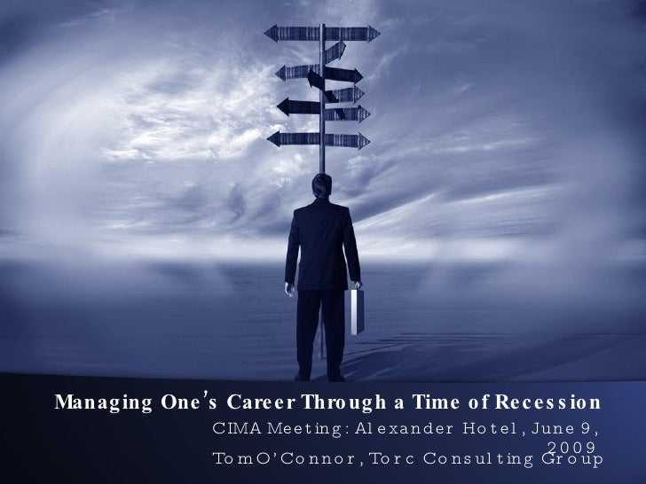 Managing One's Career Through a Time of Recession CIMA Meeting: Alexander Hotel, June 9, 2009 Tom O'Connor, Torc Consultin...