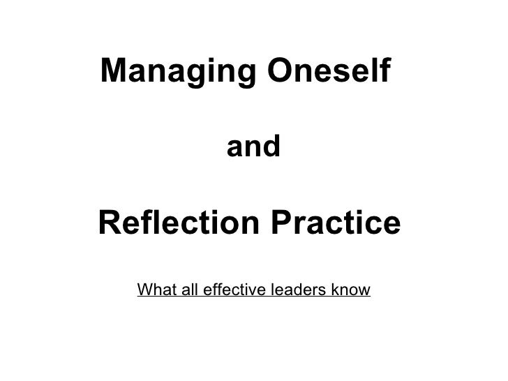 Managing Oneself   and Reflection Practice     What all effective leaders know