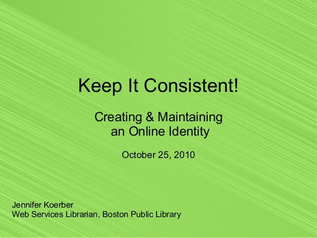 Keep It Consistent! Creating & Maintaining an Online Identity October 25, 2010 Jennifer Koerber Web Services Librarian, Bo...