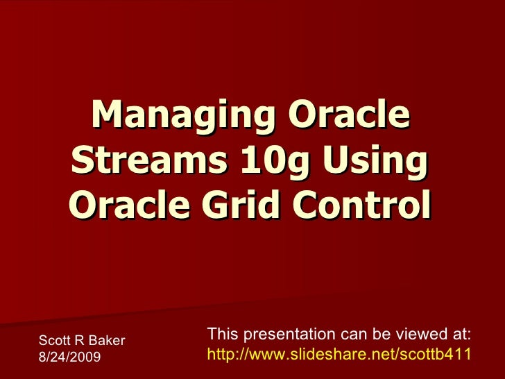 Managing Oracle Streams 10g Using Oracle Grid Control Scott R Baker 8/24/2009 This presentation can be viewed at: http://w...