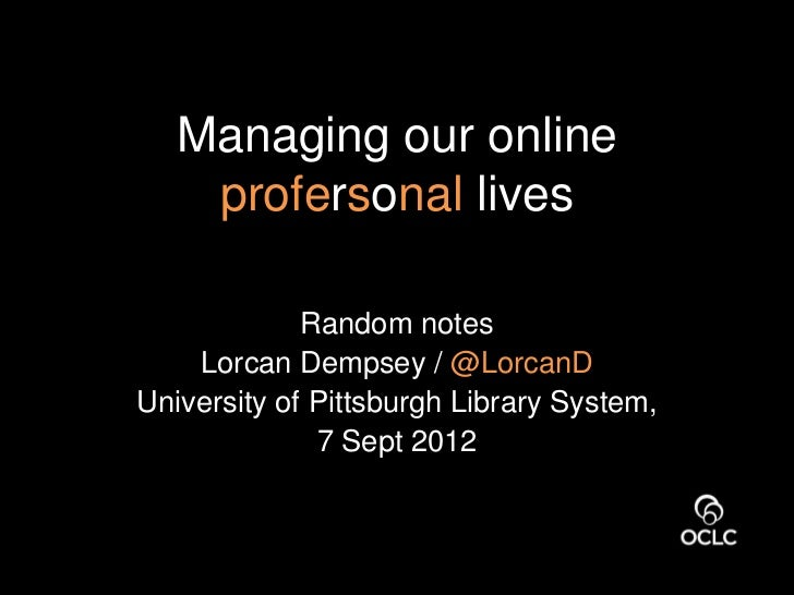 Managing our online    profersonal lives             Random notes    Lorcan Dempsey / @LorcanDUniversity of Pittsburgh Lib...
