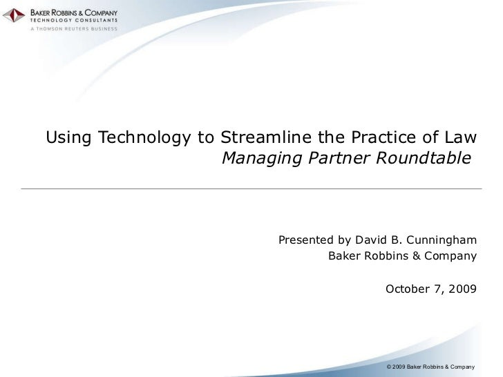 Using Technology to Streamline the Practice of Law Managing Partner Roundtable  Presented by David B. Cunningham Baker Rob...