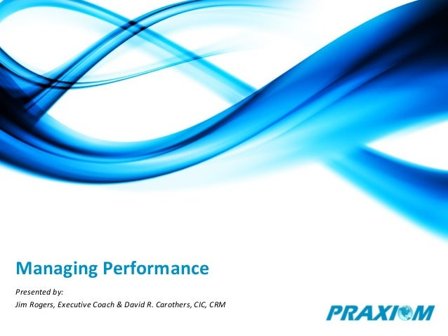 Managing Performance Presented by: Jim Rogers, Executive Coach & David R. Carothers, CIC, CRM