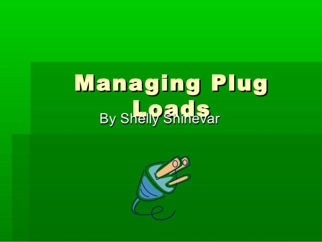 Managing Plug     Loads By Shelly Shinevar