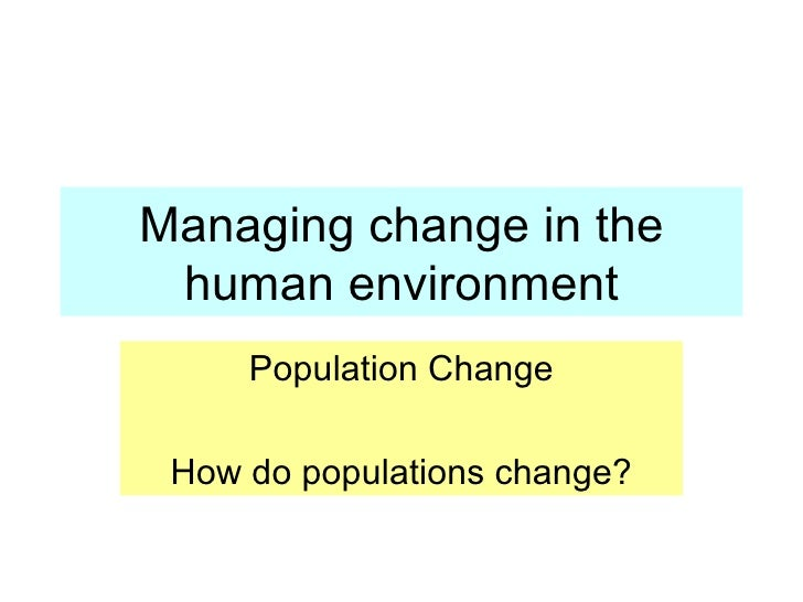 Managing change in the human environment Population Change How do populations change?