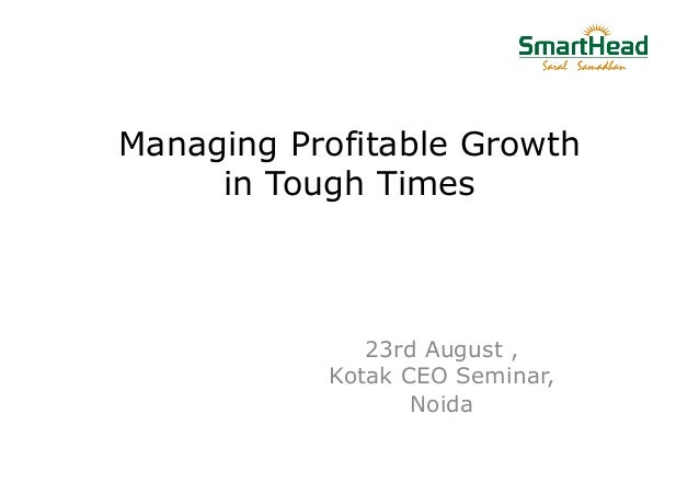 Managing Profitable Growth in Tough Times 23rd August , Kotak CEO Seminar, Noida