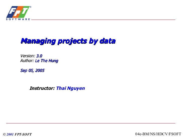 Managing projects by data Version:  3.0   Author:   Le The Hung Sep  05, 2005 Instructor:  Thai Nguyen ©  2001   FPT-SOFT ...
